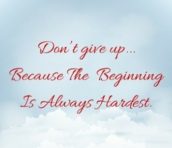 Don't give up because the  beginning is always the hardest.
