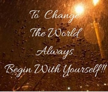 To change the world always begin with yourself.