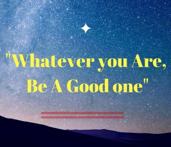 Whatever You Are, Be A Good One!!