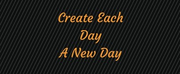 Create Each Day A New Day