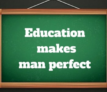 Education makes man perfect…