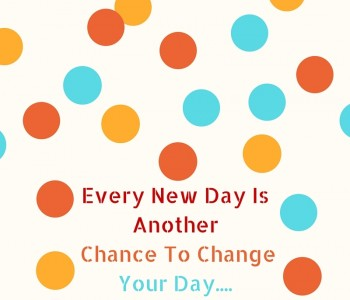 Every new day is another chance to change your day!!!